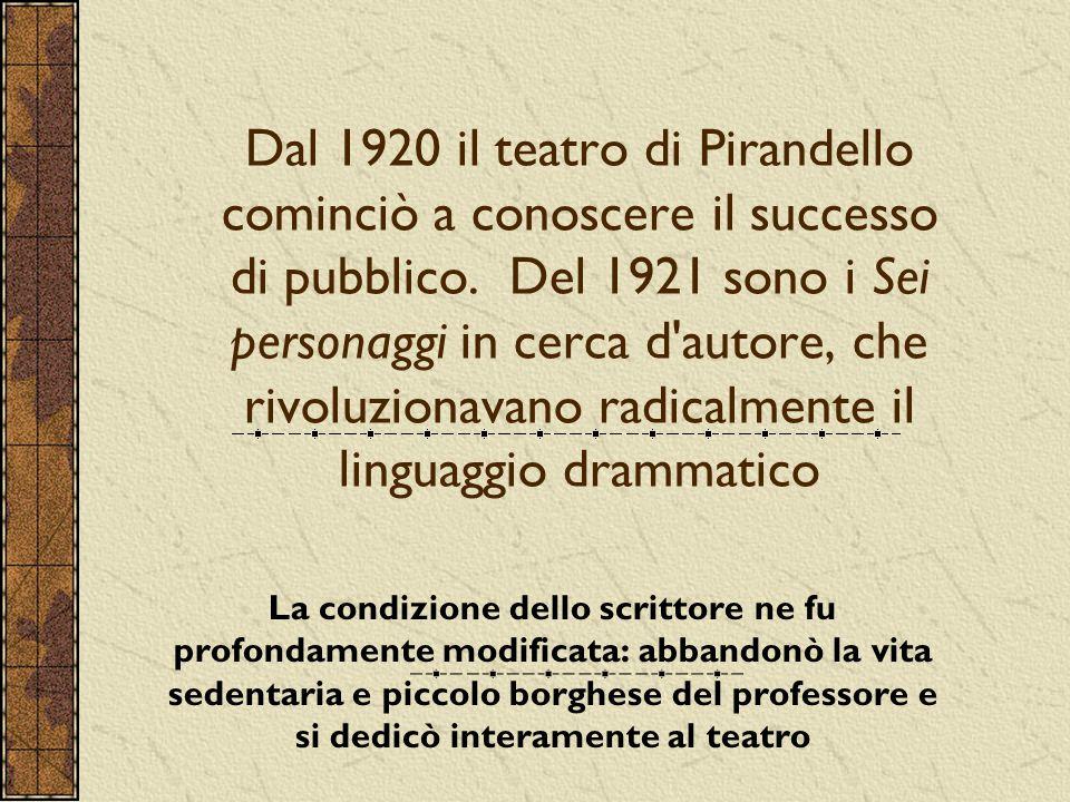 Dal 1920 il teatro di Pirandello cominciò a conoscere il successo di pubblico. Del 1921 sono i Sei personaggi in cerca d autore, che rivoluzionavano radicalmente il linguaggio drammatico