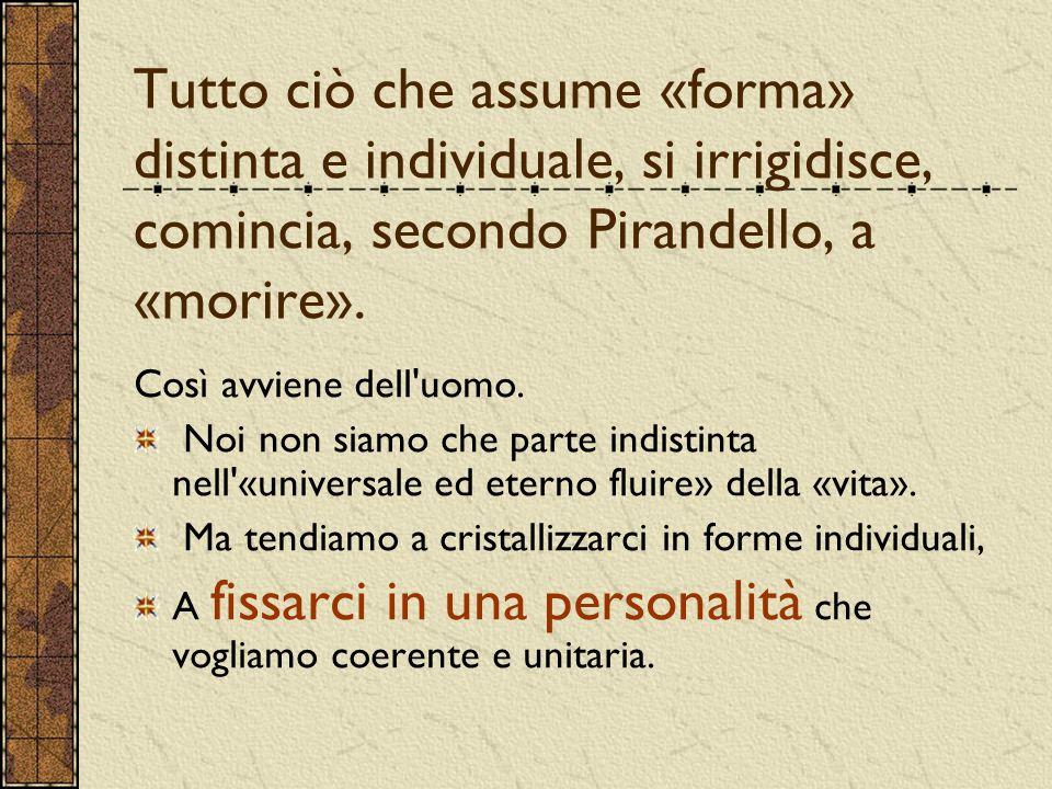 Tutto ciò che assume «forma» distinta e individuale, si irrigidisce, comincia, secondo Pirandello, a «morire».