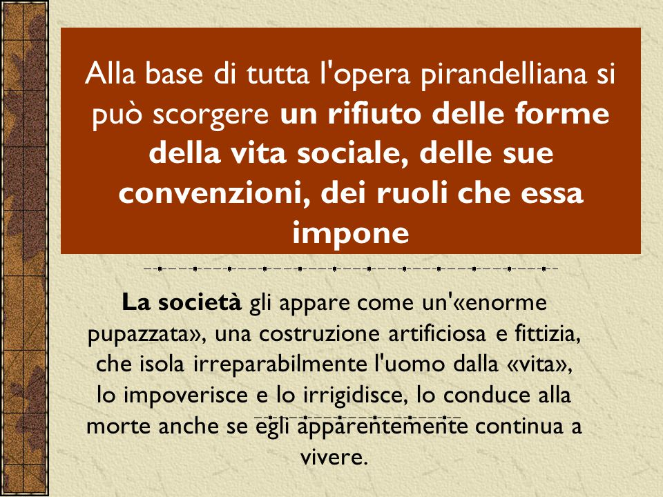Alla base di tutta l opera pirandelliana si può scorgere un rifiuto delle forme della vita sociale, delle sue convenzioni, dei ruoli che essa impone