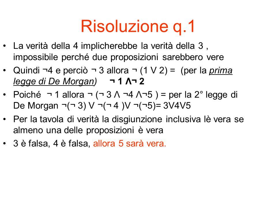 Risoluzione q.1 La verità della 4 implicherebbe la verità della 3 , impossibile perché due proposizioni sarebbero vere.