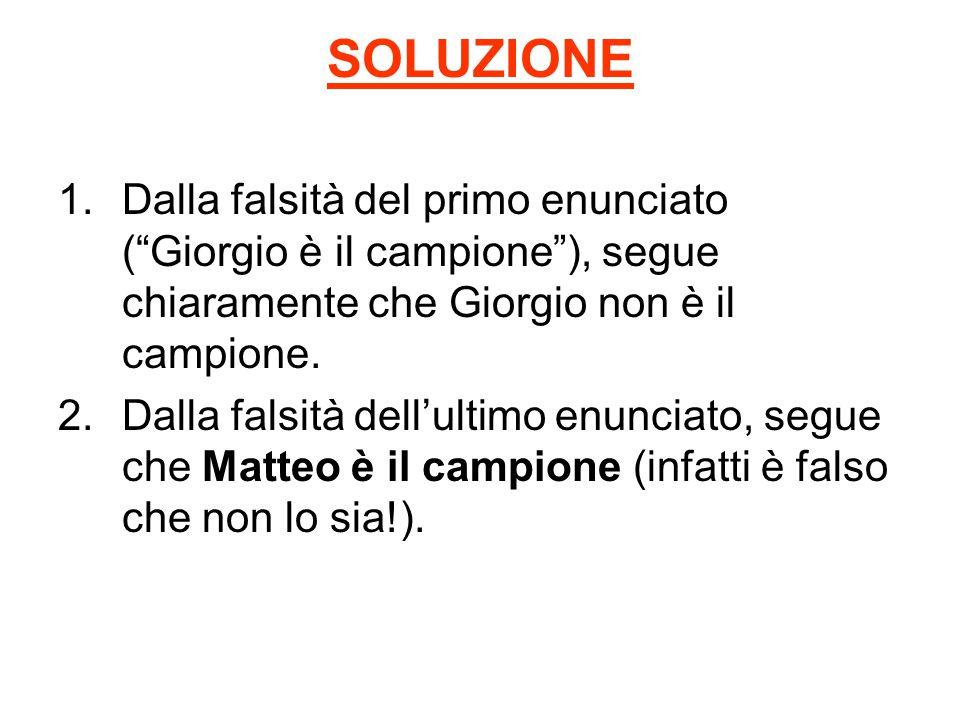 SOLUZIONE Dalla falsità del primo enunciato ( Giorgio è il campione ), segue chiaramente che Giorgio non è il campione.