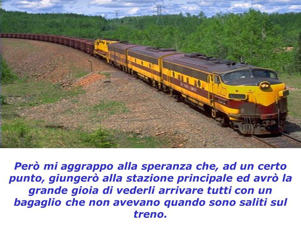 Però mi aggrappo alla speranza che, ad un certo punto, giungerò alla stazione principale ed avrò la grande gioia di vederli arrivare tutti con un bagaglio che non avevano quando sono saliti sul treno.