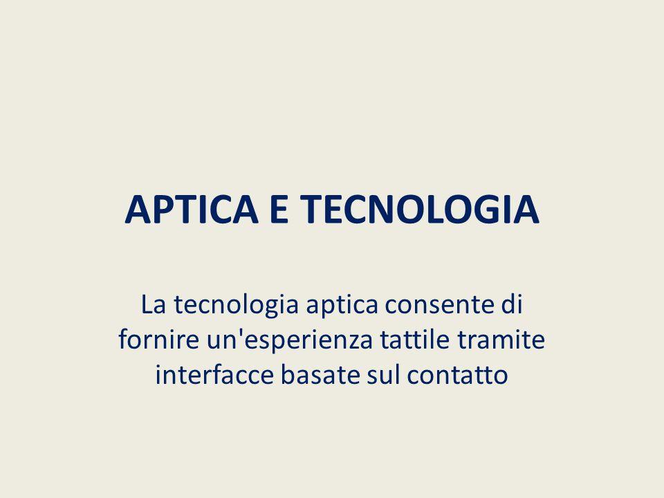APTICA E TECNOLOGIA La tecnologia aptica consente di fornire un esperienza tattile tramite interfacce basate sul contatto.