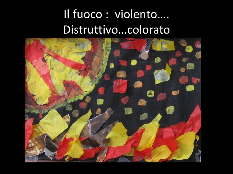 Il fuoco : violento…. Distruttivo…colorato