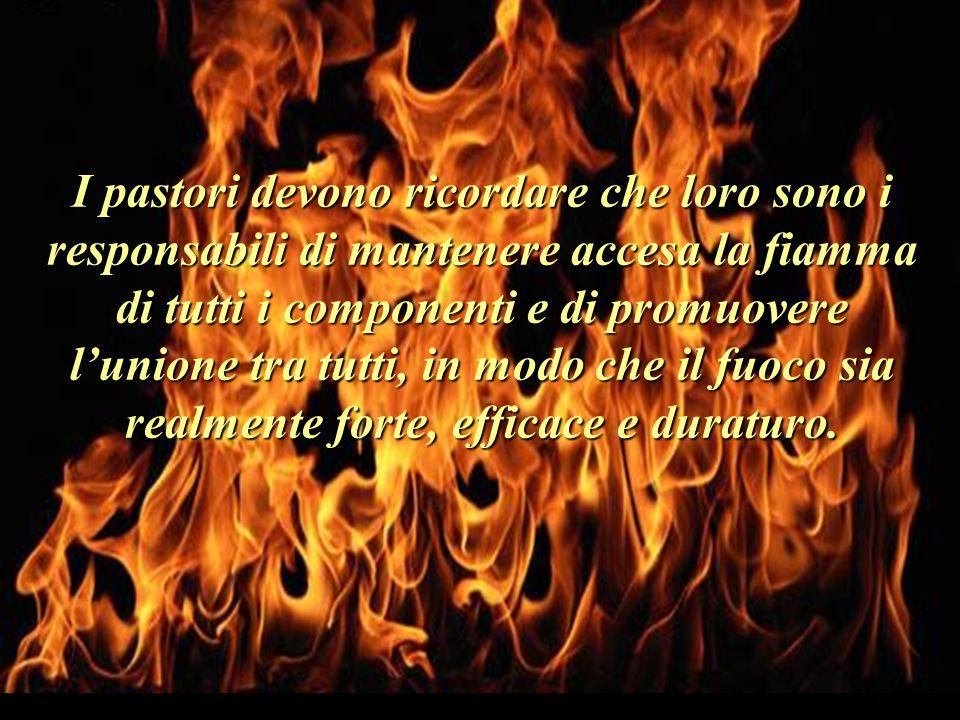 I pastori devono ricordare che loro sono i responsabili di mantenere accesa la fiamma di tutti i componenti e di promuovere l'unione tra tutti, in modo che il fuoco sia realmente forte, efficace e duraturo.