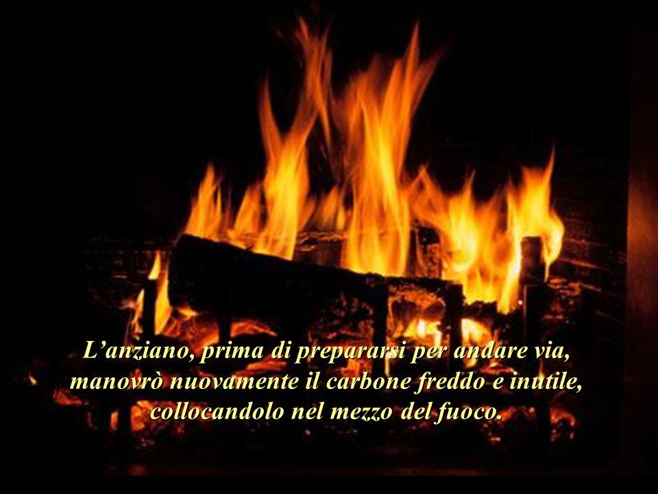 L'anziano, prima di prepararsi per andare via, manovrò nuovamente il carbone freddo e inutile, collocandolo nel mezzo del fuoco.