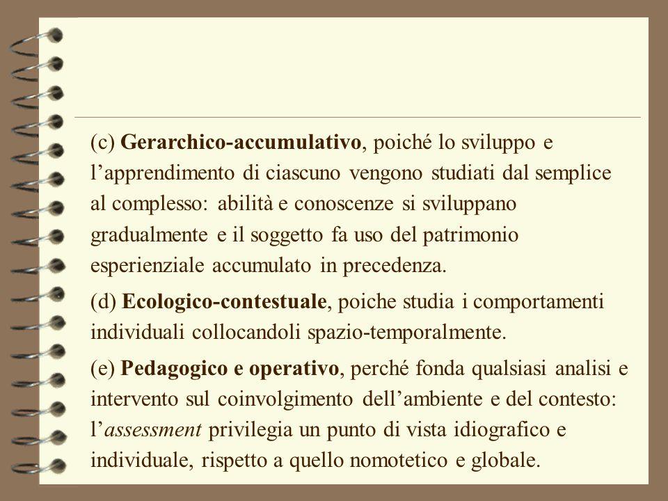(c) Gerarchico-accumulativo, poiché lo sviluppo e l'apprendimento di ciascuno vengono studiati dal semplice al complesso: abilità e conoscenze si sviluppano gradualmente e il soggetto fa uso del patrimonio esperienziale accumulato in precedenza.