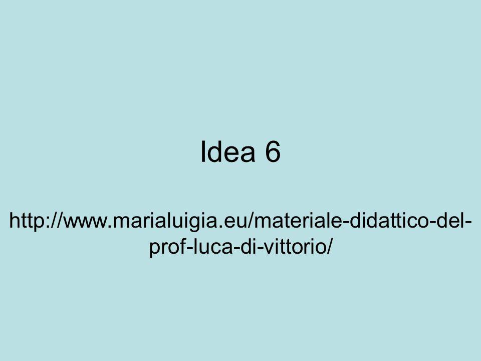 Idea 6 http://www.marialuigia.eu/materiale-didattico-del-prof-luca-di-vittorio/