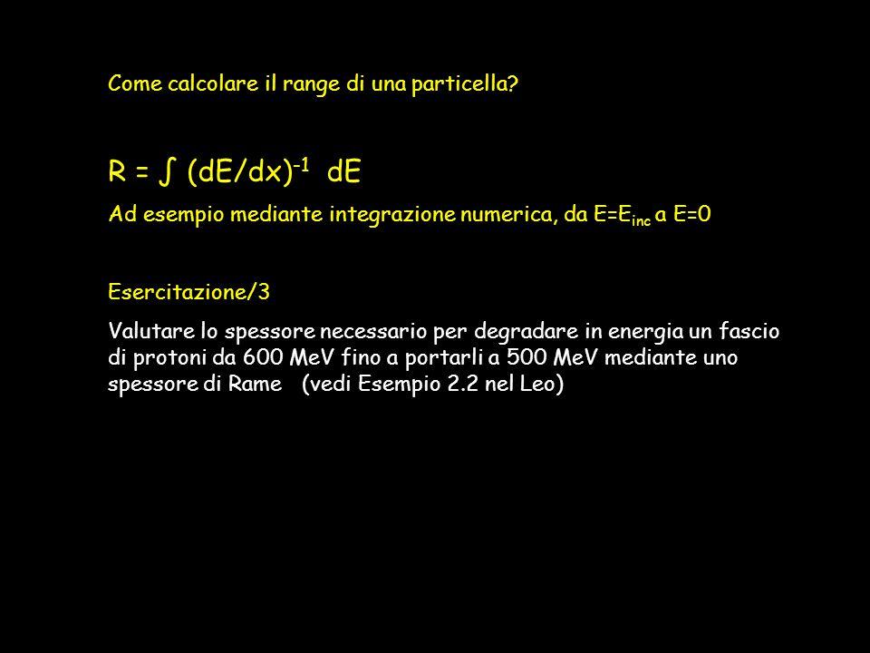 R = ∫ (dE/dx)-1 dE Come calcolare il range di una particella