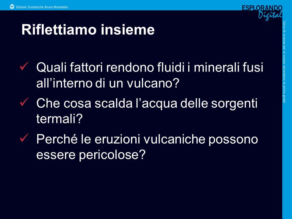 Riflettiamo insieme Quali fattori rendono fluidi i minerali fusi all'interno di un vulcano Che cosa scalda l'acqua delle sorgenti termali