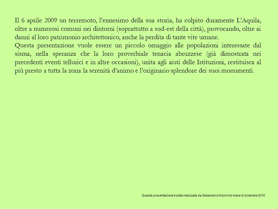 Il 6 aprile 2009 un terremoto, l'ennesimo della sua storia, ha colpito duramente L'Aquila, oltre a numerosi comuni nei dintorni (soprattutto a sud-est della città), provocando, oltre ai danni al loro patrimonio architettonico, anche la perdita di tante vite umane.