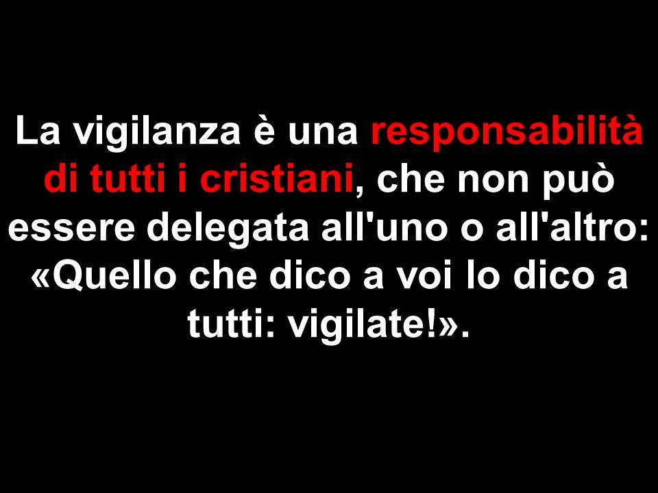 La vigilanza è una responsabilità di tutti i cristiani, che non può essere delegata all uno o all altro: «Quello che dico a voi lo dico a tutti: vigilate!».