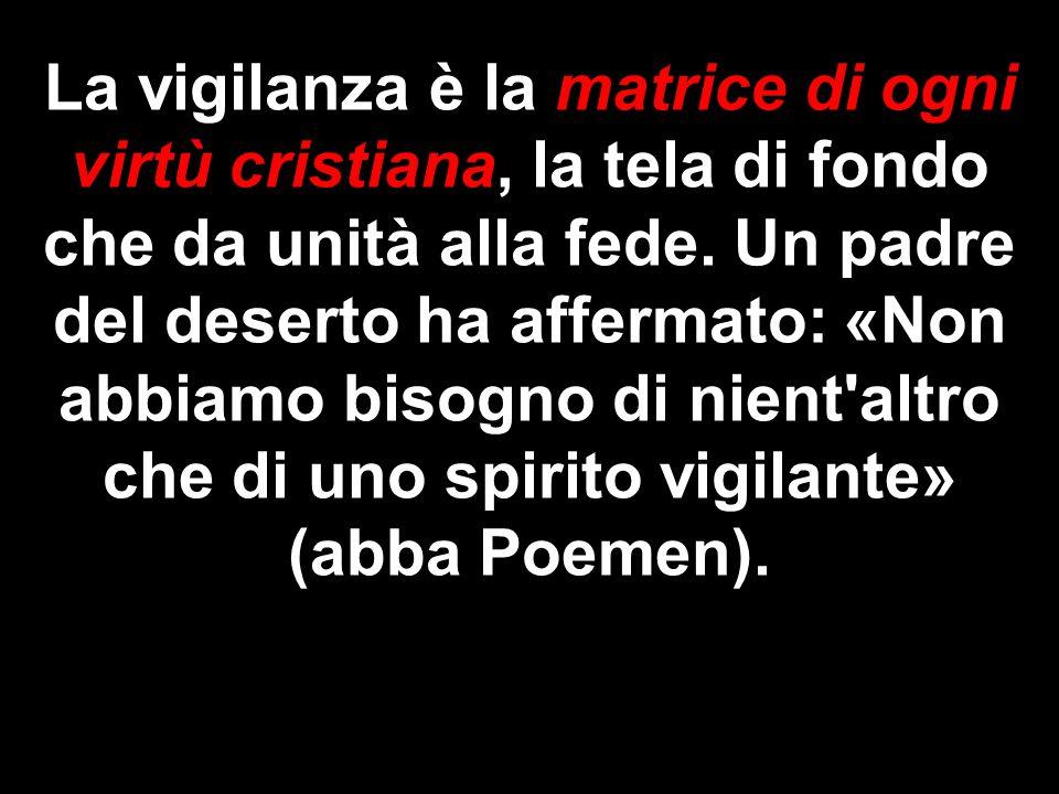 La vigilanza è la matrice di ogni virtù cristiana, la tela di fondo che da unità alla fede.