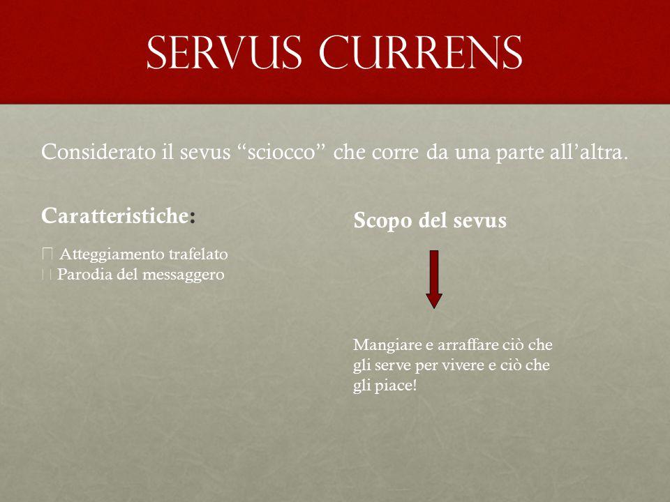 Servus currens Considerato il sevus sciocco che corre da una parte all'altra. Caratteristiche: Scopo del sevus.
