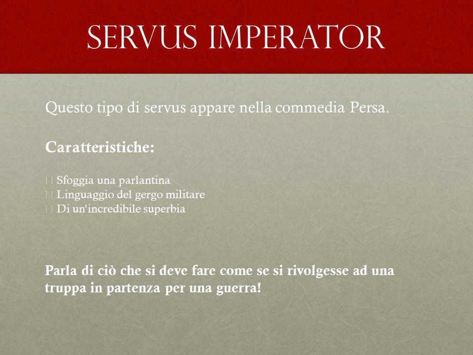 Servus imperator Questo tipo di servus appare nella commedia Persa.