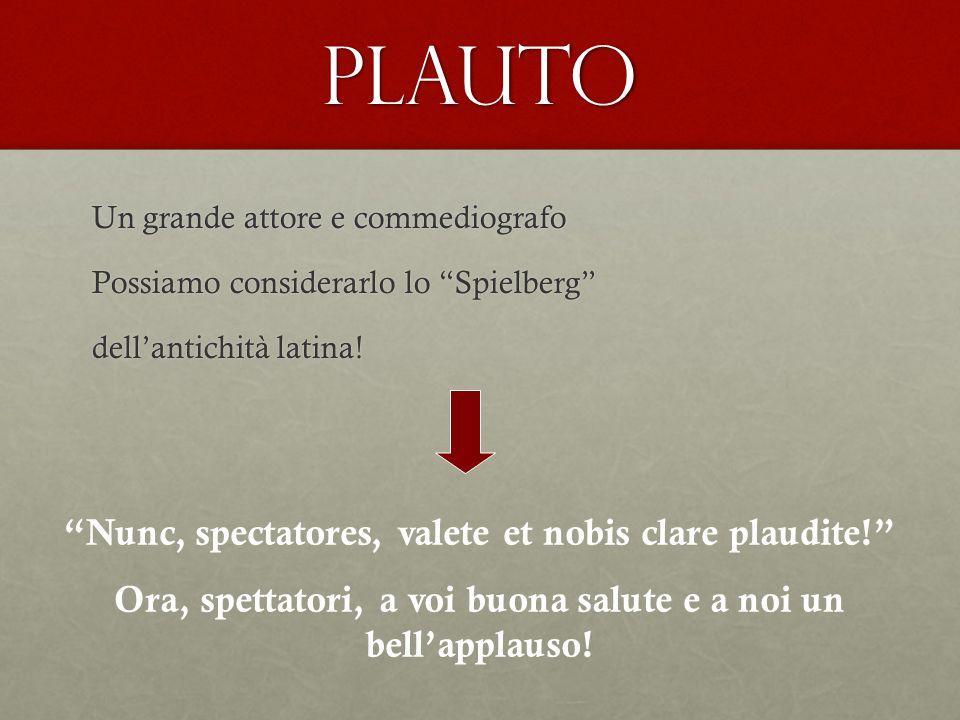 PLAUTO Nunc, spectatores, valete et nobis clare plaudite!
