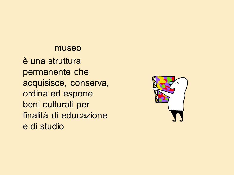 museo è una struttura permanente che acquisisce, conserva, ordina ed espone beni culturali per finalità di educazione e di studio.