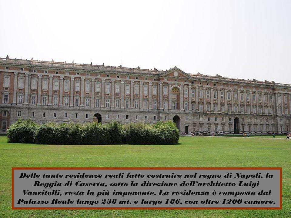 Delle tante residenze reali fatte costruire nel regno di Napoli, la Reggia di Caserta, sotto la direzione dell'architetto Luigi Vanvitelli, resta la più imponente.