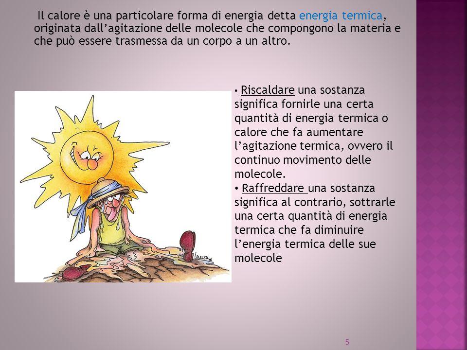 Il calore è una particolare forma di energia detta energia termica, originata dall'agitazione delle molecole che compongono la materia e che può essere trasmessa da un corpo a un altro.