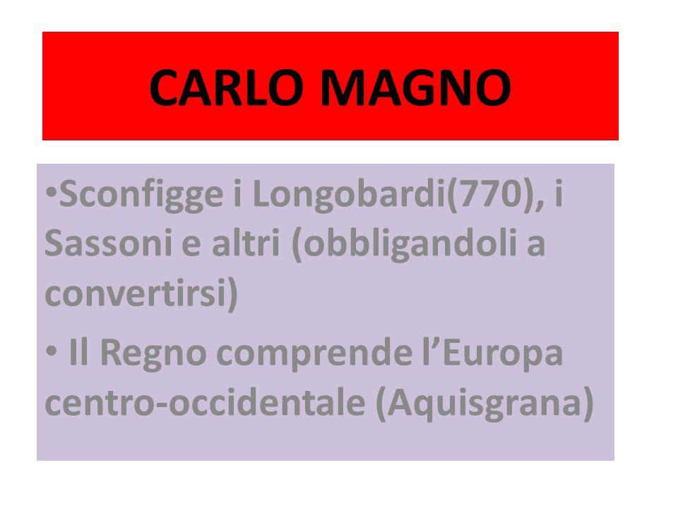 CARLO MAGNO Sconfigge i Longobardi(770), i Sassoni e altri (obbligandoli a convertirsi) Il Regno comprende l'Europa centro-occidentale (Aquisgrana)
