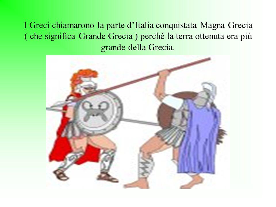 I Greci chiamarono la parte d'Italia conquistata Magna Grecia ( che significa Grande Grecia ) perché la terra ottenuta era più grande della Grecia.