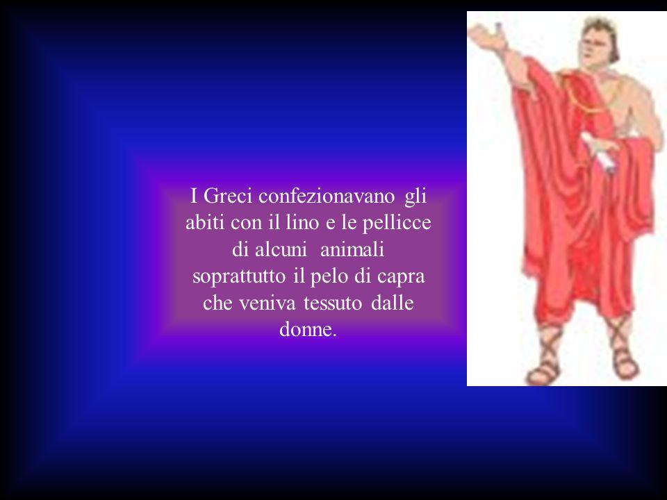 I Greci confezionavano gli abiti con il lino e le pellicce di alcuni animali soprattutto il pelo di capra che veniva tessuto dalle donne.