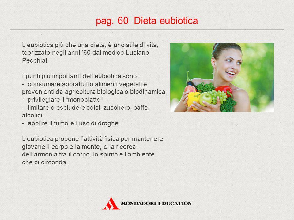 pag. 60 Dieta eubiotica L'eubiotica più che una dieta, è uno stile di vita, teorizzato negli anni '60 dal medico Luciano Pecchiai.
