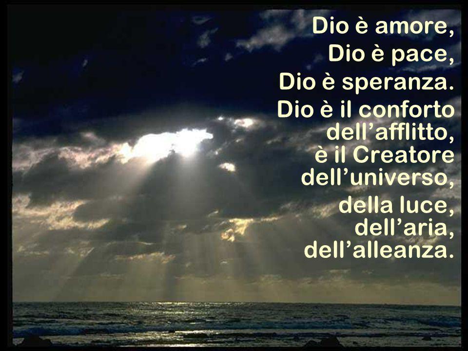 Dio è amore, Dio è pace, Dio è speranza. Dio è il conforto dell'afflitto, è il Creatore dell'universo,