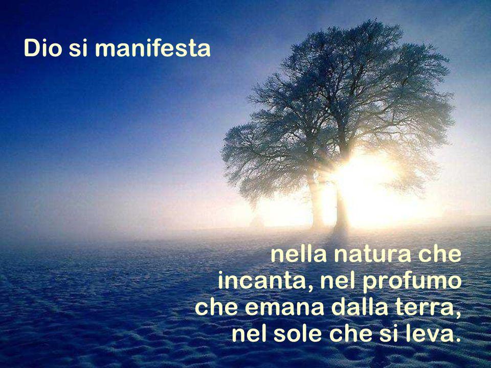 Dio si manifesta nella natura che incanta, nel profumo che emana dalla terra, nel sole che si leva.
