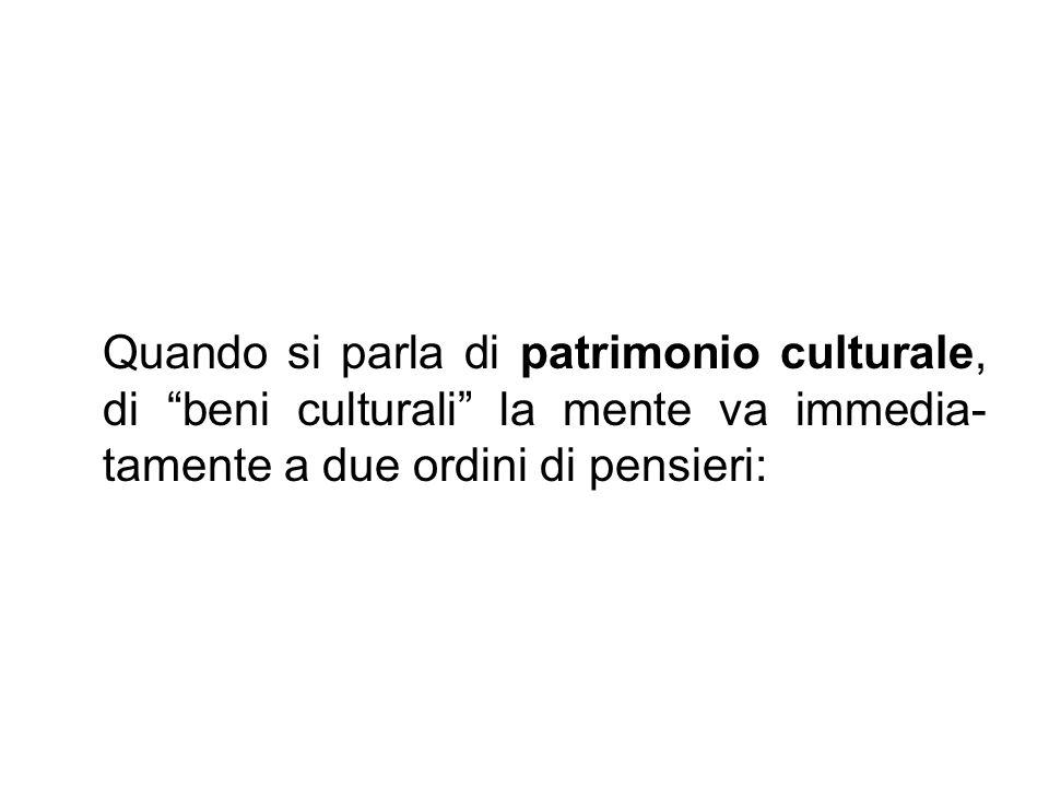 Quando si parla di patrimonio culturale, di beni culturali la mente va immedia- tamente a due ordini di pensieri: