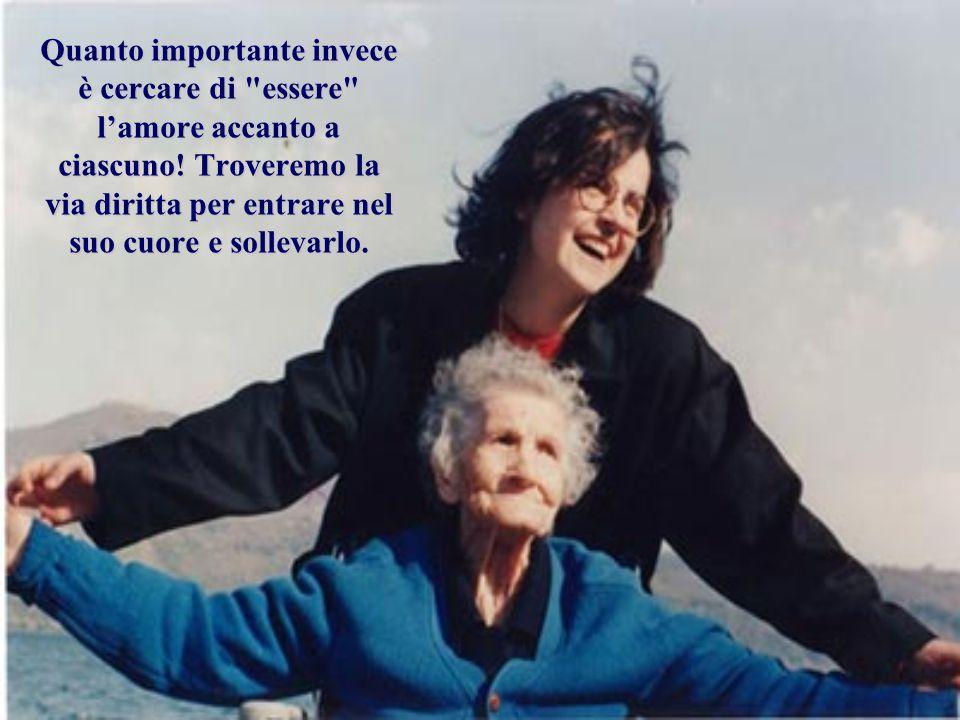 Quanto importante invece è cercare di essere l'amore accanto a ciascuno.