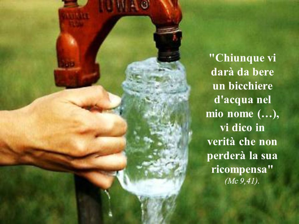 Chiunque vi darà da bere un bicchiere d acqua nel mio nome (…), vi dico in verità che non perderà la sua ricompensa (Mc 9,41).