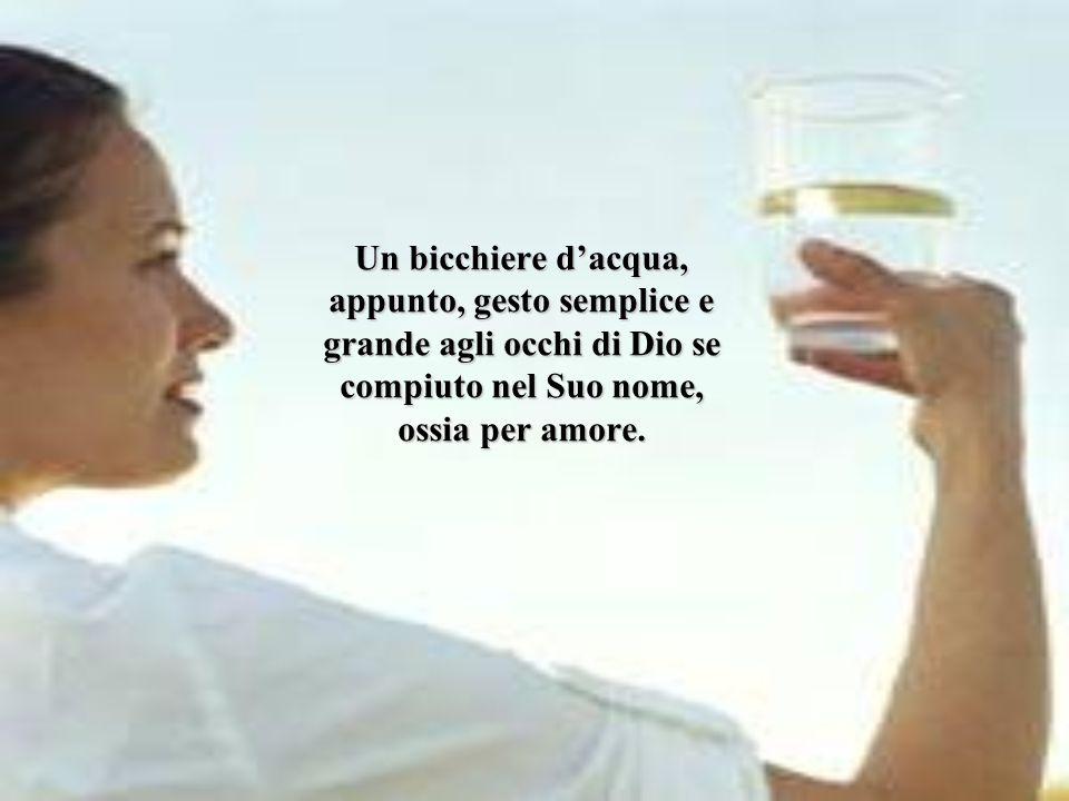Un bicchiere d'acqua, appunto, gesto semplice e grande agli occhi di Dio se compiuto nel Suo nome, ossia per amore.