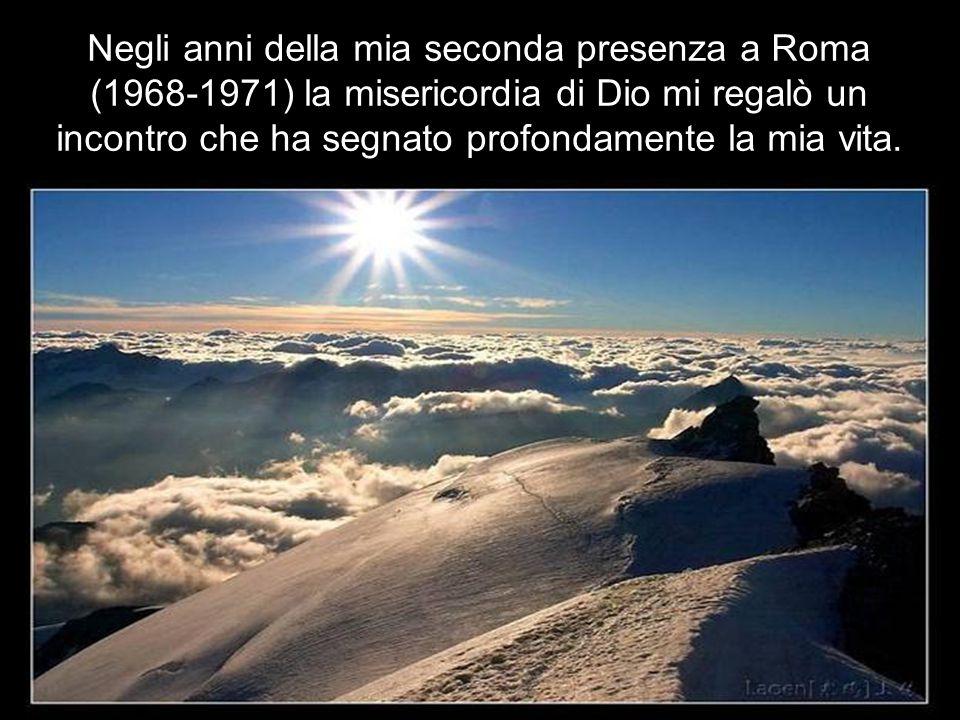 Negli anni della mia seconda presenza a Roma (1968-1971) la misericordia di Dio mi regalò un incontro che ha segnato profondamente la mia vita.