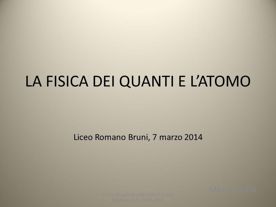 LA FISICA DEI QUANTI E L'ATOMO Liceo Romano Bruni, 7 marzo 2014