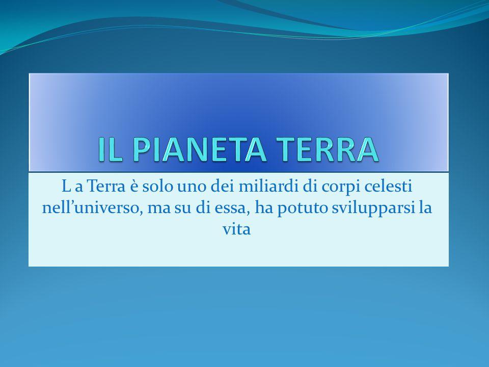 IL PIANETA TERRA L a Terra è solo uno dei miliardi di corpi celesti nell'universo, ma su di essa, ha potuto svilupparsi la vita.