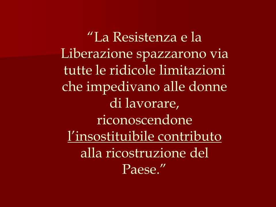 La Resistenza e la Liberazione spazzarono via tutte le ridicole limitazioni che impedivano alle donne di lavorare, riconoscendone l'insostituibile contributo alla ricostruzione del Paese.