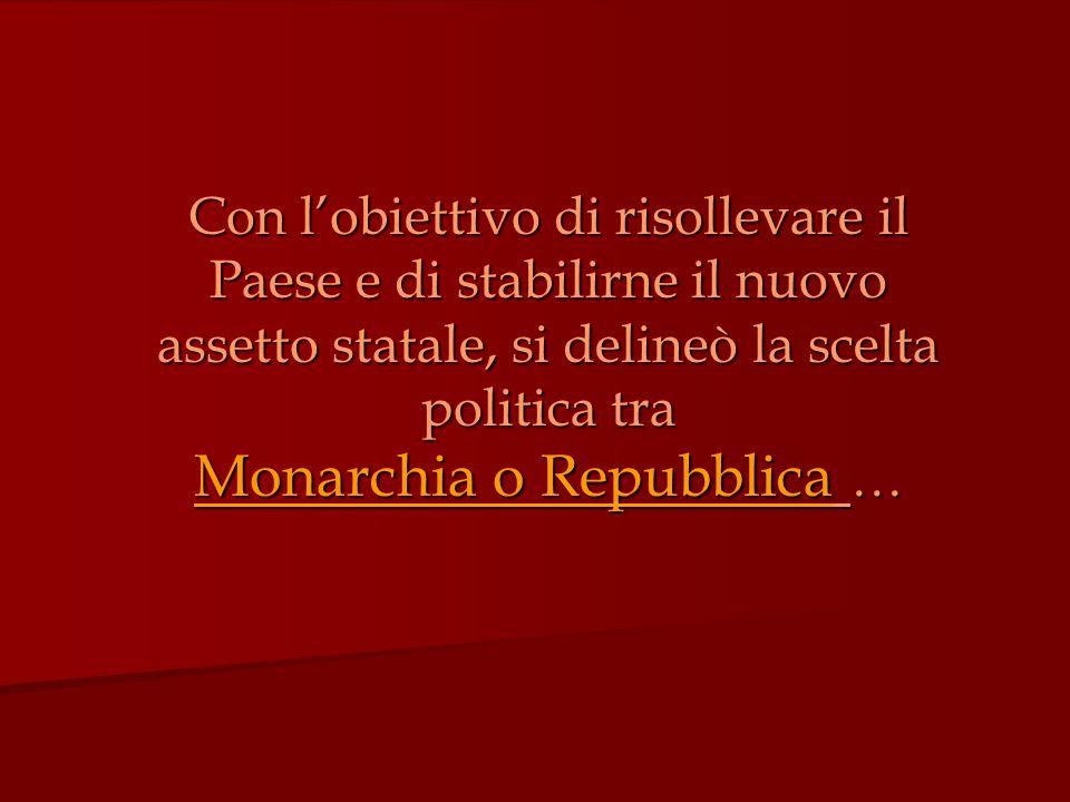 Con l'obiettivo di risollevare il Paese e di stabilirne il nuovo assetto statale, si delineò la scelta politica tra Monarchia o Repubblica …