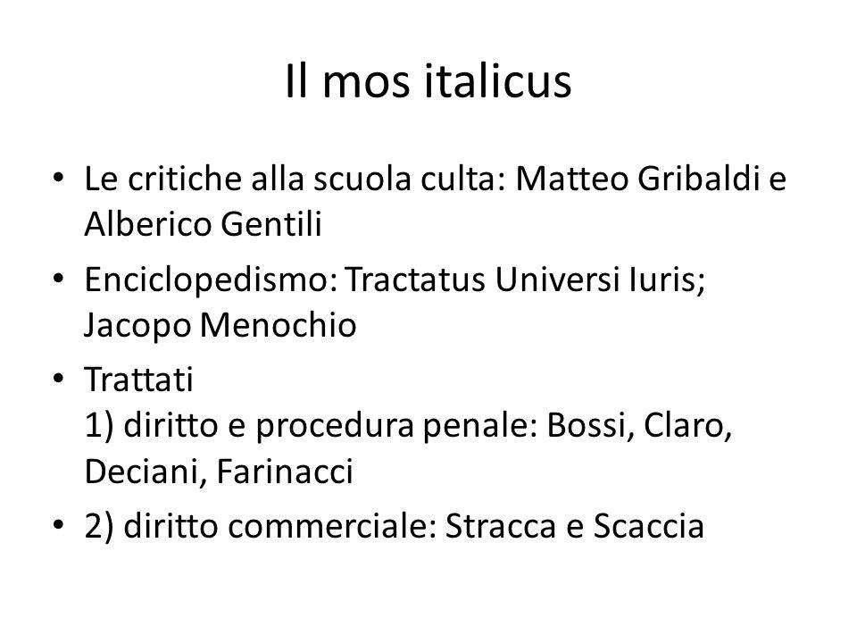 Il mos italicus Le critiche alla scuola culta: Matteo Gribaldi e Alberico Gentili. Enciclopedismo: Tractatus Universi Iuris; Jacopo Menochio.