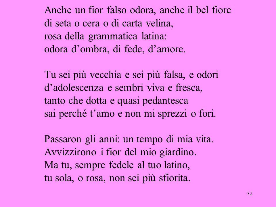 Anche un fior falso odora, anche il bel fiore di seta o cera o di carta velina, rosa della grammatica latina: odora d'ombra, di fede, d'amore.