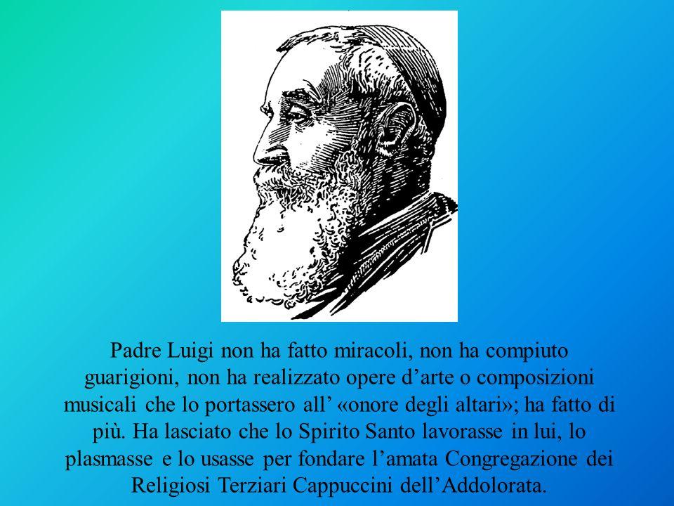 Padre Luigi non ha fatto miracoli, non ha compiuto guarigioni, non ha realizzato opere d'arte o composizioni musicali che lo portassero all' «onore degli altari»; ha fatto di più.
