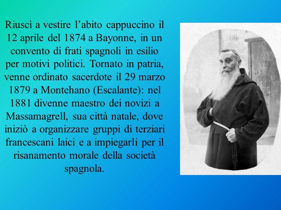 Riuscì a vestire l'abito cappuccino il 12 aprile del 1874 a Bayonne, in un convento di frati spagnoli in esilio per motivi politici.