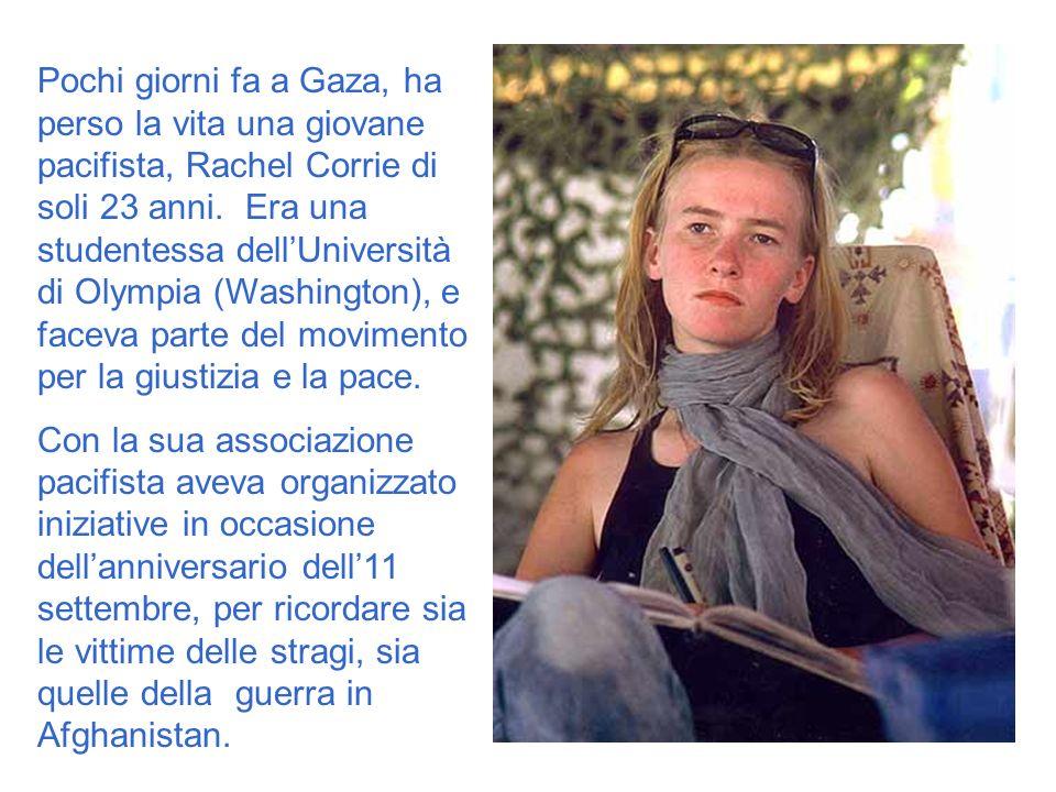 Pochi giorni fa a Gaza, ha perso la vita una giovane pacifista, Rachel Corrie di soli 23 anni. Era una studentessa dell'Università di Olympia (Washington), e faceva parte del movimento per la giustizia e la pace.