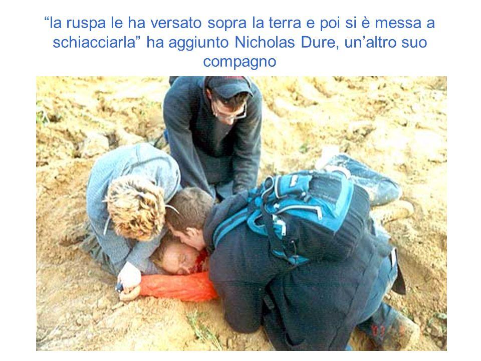 la ruspa le ha versato sopra la terra e poi si è messa a schiacciarla ha aggiunto Nicholas Dure, un'altro suo compagno