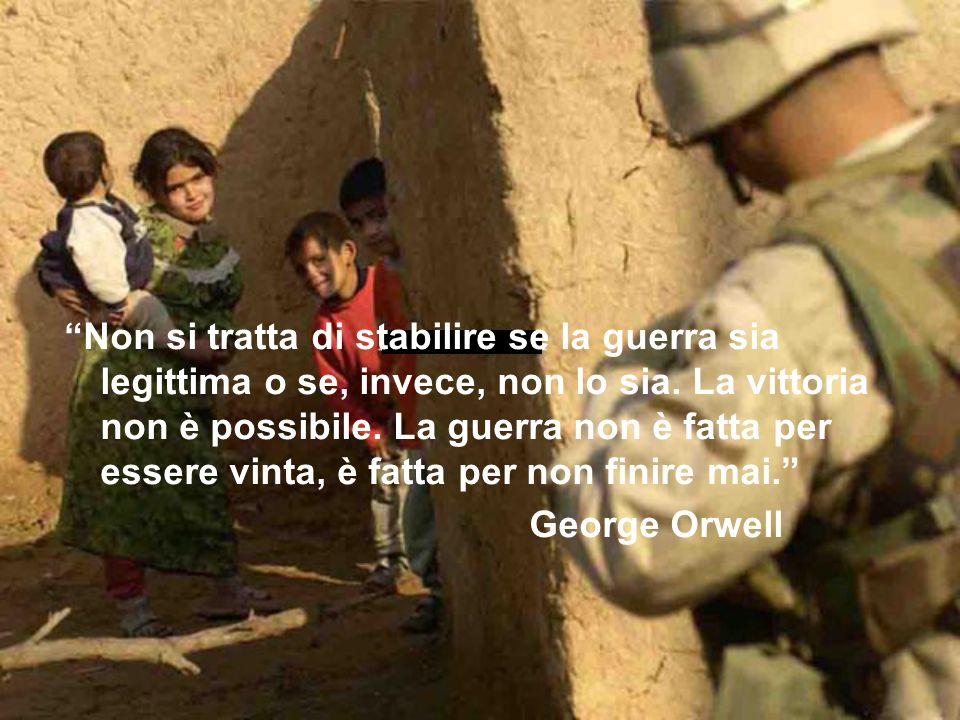 Non si tratta di stabilire se la guerra sia legittima o se, invece, non lo sia. La vittoria non è possibile. La guerra non è fatta per essere vinta, è fatta per non finire mai.