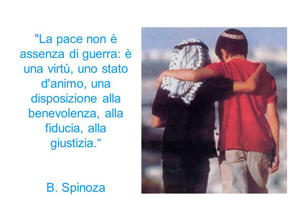 La pace non è assenza di guerra: è una virtù, uno stato d animo, una disposizione alla benevolenza, alla fiducia, alla giustizia. B.