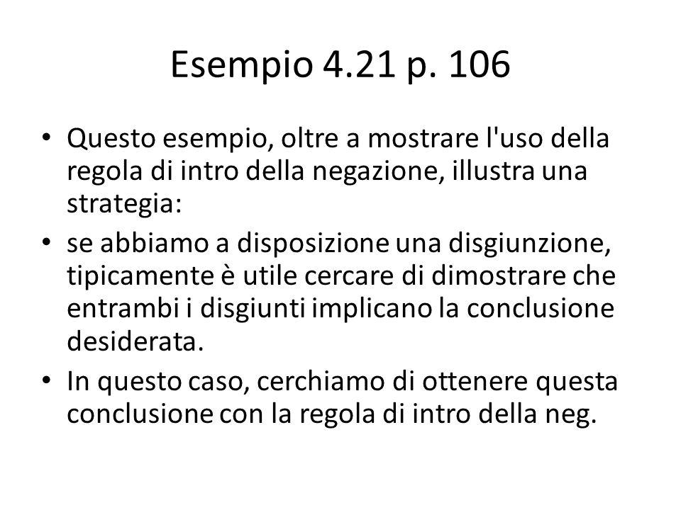 Esempio 4.21 p. 106 Questo esempio, oltre a mostrare l uso della regola di intro della negazione, illustra una strategia: