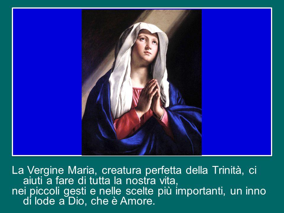 La Vergine Maria, creatura perfetta della Trinità, ci aiuti a fare di tutta la nostra vita, nei piccoli gesti e nelle scelte più importanti, un inno di lode a Dio, che è Amore.