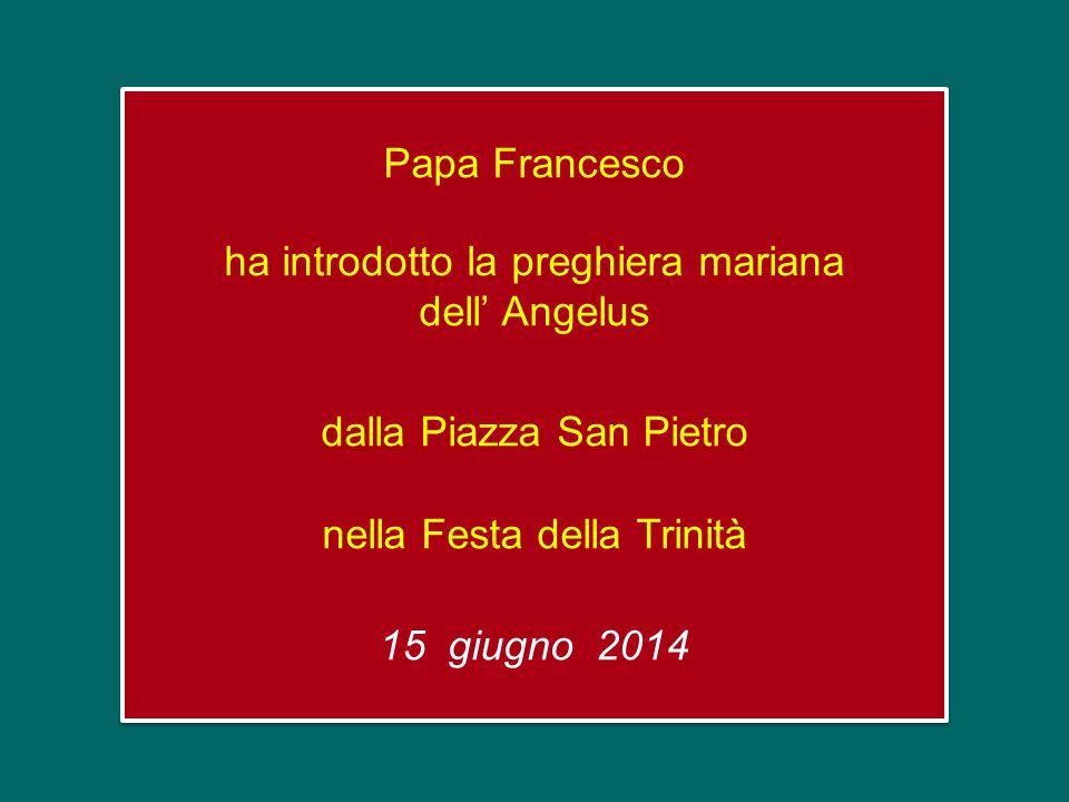 Papa Francesco ha introdotto la preghiera mariana dell' Angelus dalla Piazza San Pietro nella Festa della Trinità 15 giugno 2014