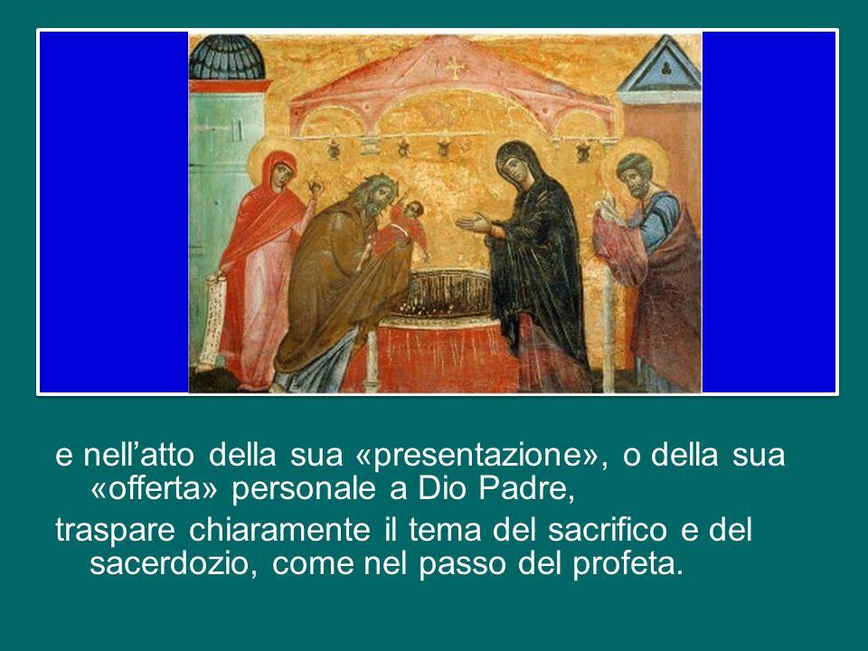e nell'atto della sua «presentazione», o della sua «offerta» personale a Dio Padre, traspare chiaramente il tema del sacrifico e del sacerdozio, come nel passo del profeta.